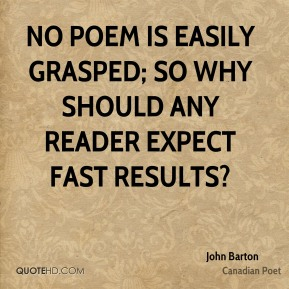 No poem is easily grasped; so why should any reader expect fast results?