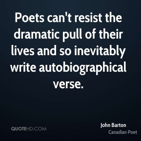John Barton - Poets can't resist the dramatic pull of their lives and so inevitably write autobiographical verse.