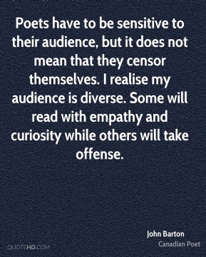 John Barton - Poets have to be sensitive to their audience, but it does not mean that they censor themselves. I realise my audience is diverse. Some will read with empathy and curiosity while others will take offense.