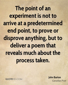 The point of an experiment is not to arrive at a predetermined end point, to prove or disprove anything, but to deliver a poem that reveals much about the process taken.