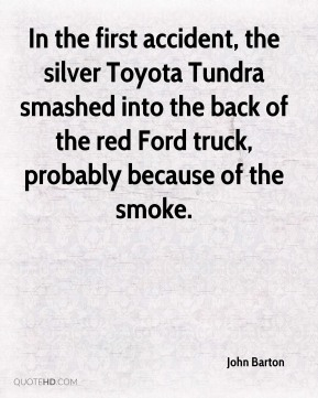 John Barton  - In the first accident, the silver Toyota Tundra smashed into the back of the red Ford truck, probably because of the smoke.