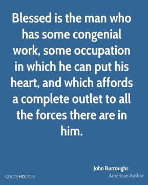 John Burroughs - Blessed is the man who has some congenial work, some occupation in which he can put his heart, and which affords a complete outlet to all the forces there are in him.