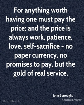 For anything worth having one must pay the price; and the price is always work, patience, love, self-sacrifice - no paper currency, no promises to pay, but the gold of real service.