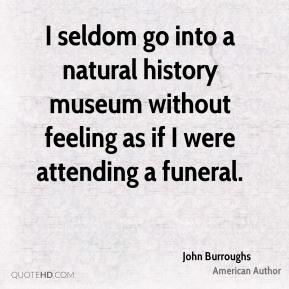 John Burroughs - I seldom go into a natural history museum without feeling as if I were attending a funeral.