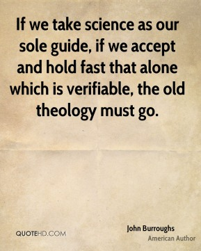 John Burroughs - If we take science as our sole guide, if we accept and hold fast that alone which is verifiable, the old theology must go.