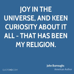 Joy in the universe, and keen curiosity about it all - that has been my religion.