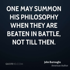 One may summon his philosophy when they are beaten in battle, not till then.