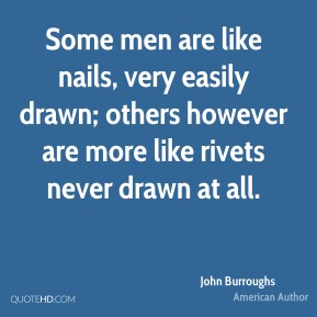John Burroughs - Some men are like nails, very easily drawn; others however are more like rivets never drawn at all.