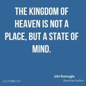 John Burroughs - The Kingdom of Heaven is not a place, but a state of mind.