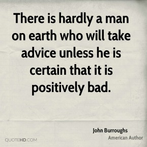 John Burroughs - There is hardly a man on earth who will take advice unless he is certain that it is positively bad.