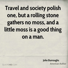 Travel and society polish one, but a rolling stone gathers no moss, and a little moss is a good thing on a man.