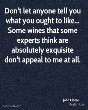 John Cleese - Don't let anyone tell you what you ought to like... Some wines that some experts think are absolutely exquisite don't appeal to me at all.
