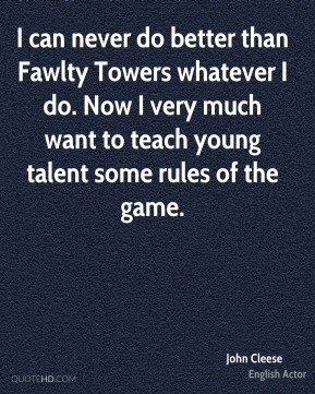 John Cleese - I can never do better than Fawlty Towers whatever I do. Now I very much want to teach young talent some rules of the game.