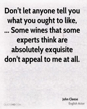 John Cleese  - Don't let anyone tell you what you ought to like, ... Some wines that some experts think are absolutely exquisite don't appeal to me at all.