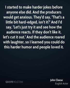 John Cleese  - I started to make harder jokes before anyone else did. And the producers would get anxious. They'd say, 'That's a little bit hard-edged, isn't it?' And I'd say, 'Let's just try it and see how the audience reacts. If they don't like it, let's cut it out.' And the audience roared with laughter, so I learned you could do this harder humor and people loved it.