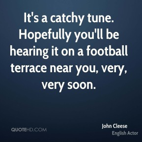 John Cleese  - It's a catchy tune. Hopefully you'll be hearing it on a football terrace near you, very, very soon.