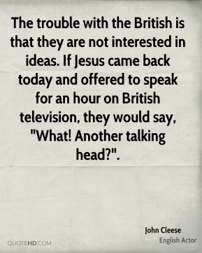 "John Cleese  - The trouble with the British is that they are not interested in ideas. If Jesus came back today and offered to speak for an hour on British television, they would say, ""What! Another talking head?""."
