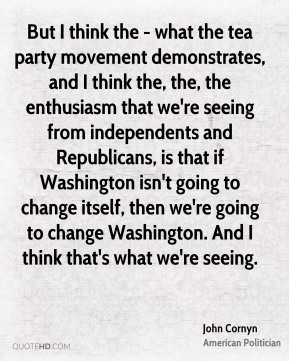 But I think the - what the tea party movement demonstrates, and I think the, the, the enthusiasm that we're seeing from independents and Republicans, is that if Washington isn't going to change itself, then we're going to change Washington. And I think that's what we're seeing.