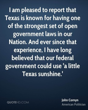 I am pleased to report that Texas is known for having one of the strongest set of open government laws in our Nation. And ever since that experience, I have long believed that our federal government could use 'a little Texas sunshine.'