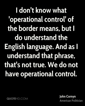 John Cornyn - I don't know what 'operational control' of the border means, but I do understand the English language. And as I understand that phrase, that's not true. We do not have operational control.
