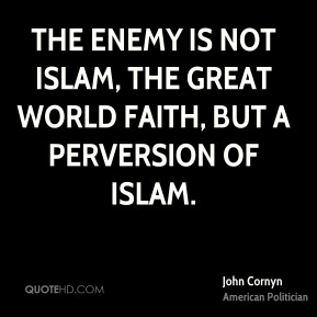 John Cornyn - The enemy is not Islam, the great world faith, but a perversion of Islam.