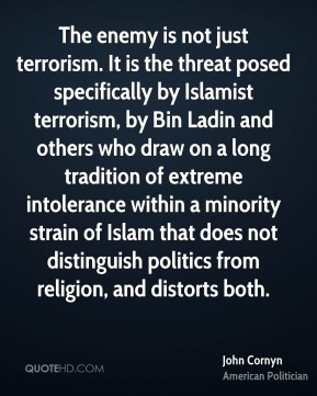 John Cornyn - The enemy is not just terrorism. It is the threat posed specifically by Islamist terrorism, by Bin Ladin and others who draw on a long tradition of extreme intolerance within a minority strain of Islam that does not distinguish politics from religion, and distorts both.