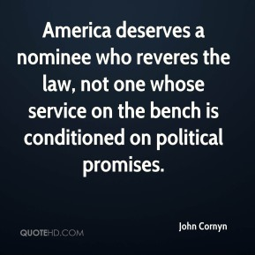 John Cornyn  - America deserves a nominee who reveres the law, not one whose service on the bench is conditioned on political promises.