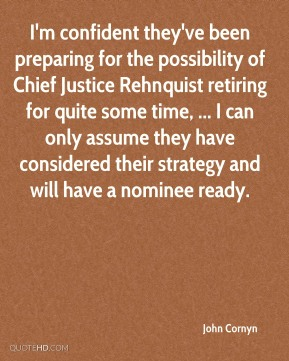 John Cornyn  - I'm confident they've been preparing for the possibility of Chief Justice Rehnquist retiring for quite some time, ... I can only assume they have considered their strategy and will have a nominee ready.