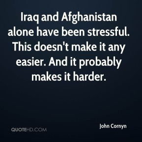 John Cornyn  - Iraq and Afghanistan alone have been stressful. This doesn't make it any easier. And it probably makes it harder.