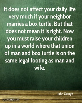 John Cornyn  - It does not affect your daily life very much if your neighbor marries a box turtle. But that does not mean it is right. Now you must raise your children up in a world where that union of man and box turtle is on the same legal footing as man and wife.