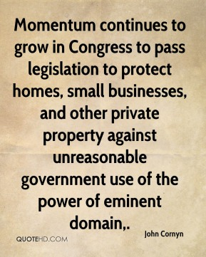 John Cornyn  - Momentum continues to grow in Congress to pass legislation to protect homes, small businesses, and other private property against unreasonable government use of the power of eminent domain.