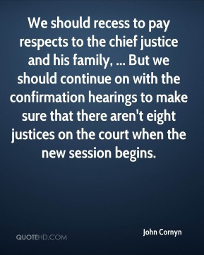 John Cornyn  - We should recess to pay respects to the chief justice and his family, ... But we should continue on with the confirmation hearings to make sure that there aren't eight justices on the court when the new session begins.
