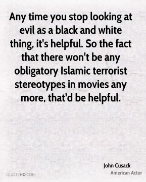 John Cusack - Any time you stop looking at evil as a black and white thing, it's helpful. So the fact that there won't be any obligatory Islamic terrorist stereotypes in movies any more, that'd be helpful.