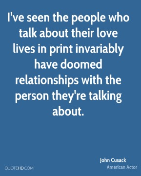 John Cusack - I've seen the people who talk about their love lives in print invariably have doomed relationships with the person they're talking about.