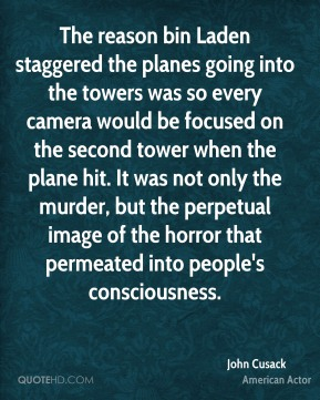 John Cusack - The reason bin Laden staggered the planes going into the towers was so every camera would be focused on the second tower when the plane hit. It was not only the murder, but the perpetual image of the horror that permeated into people's consciousness.