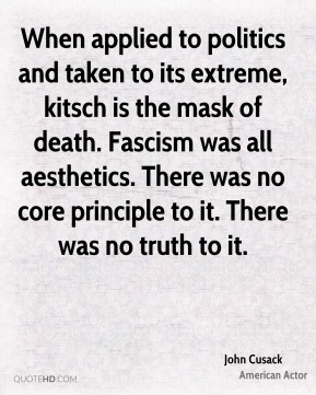 John Cusack - When applied to politics and taken to its extreme, kitsch is the mask of death. Fascism was all aesthetics. There was no core principle to it. There was no truth to it.