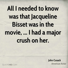 John Cusack  - All I needed to know was that Jacqueline Bisset was in the movie, ... I had a major crush on her.