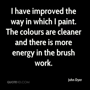 John Dyer - I have improved the way in which I paint. The colours are cleaner and there is more energy in the brush work.