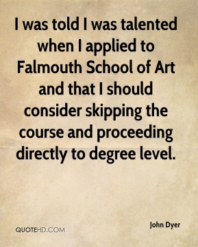 John Dyer - I was told I was talented when I applied to Falmouth School of Art and that I should consider skipping the course and proceeding directly to degree level.