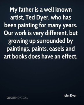 John Dyer - My father is a well known artist, Ted Dyer, who has been painting for many years. Our work is very different, but growing up surrounded by paintings, paints, easels and art books does have an effect.