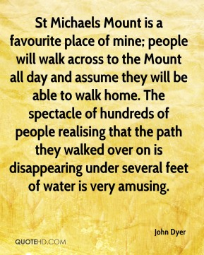 St Michaels Mount is a favourite place of mine; people will walk across to the Mount all day and assume they will be able to walk home. The spectacle of hundreds of people realising that the path they walked over on is disappearing under several feet of water is very amusing.