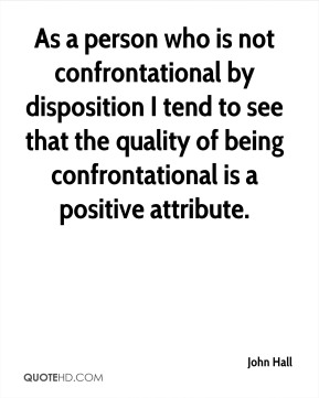 John Hall - As a person who is not confrontational by disposition I tend to see that the quality of being confrontational is a positive attribute.