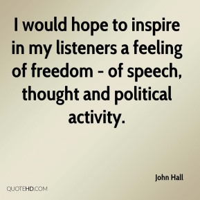 I would hope to inspire in my listeners a feeling of freedom - of speech, thought and political activity.