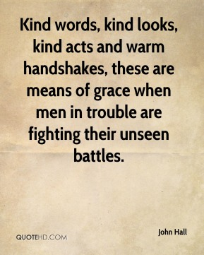 John Hall  - Kind words, kind looks, kind acts and warm handshakes, these are means of grace when men in trouble are fighting their unseen battles.