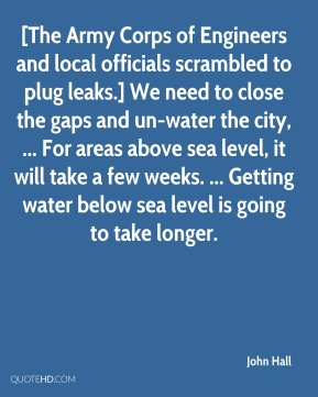 John Hall  - [The Army Corps of Engineers and local officials scrambled to plug leaks.] We need to close the gaps and un-water the city, ... For areas above sea level, it will take a few weeks. ... Getting water below sea level is going to take longer.