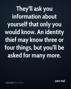 John Hall  - They'll ask you information about yourself that only you would know. An identity thief may know three or four things, but you'll be asked for many more.