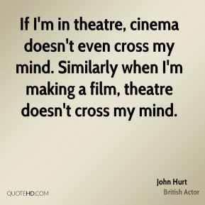 John Hurt - If I'm in theatre, cinema doesn't even cross my mind. Similarly when I'm making a film, theatre doesn't cross my mind.