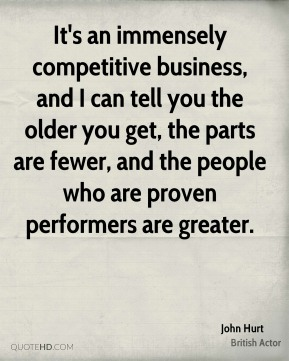 John Hurt - It's an immensely competitive business, and I can tell you the older you get, the parts are fewer, and the people who are proven performers are greater.