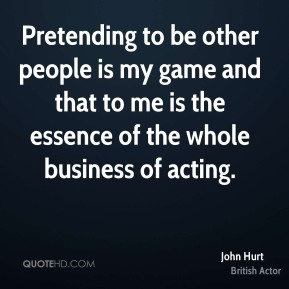 John Hurt - Pretending to be other people is my game and that to me is the essence of the whole business of acting.