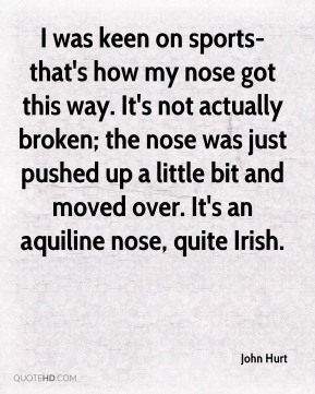 John Hurt  - I was keen on sports-that's how my nose got this way. It's not actually broken; the nose was just pushed up a little bit and moved over. It's an aquiline nose, quite Irish.